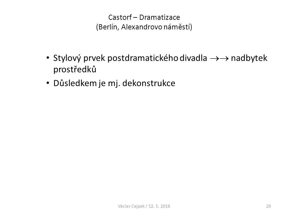 Castorf – Dramatizace (Berlín, Alexandrovo náměstí) Stylový prvek postdramatického divadla  nadbytek prostředků Důsledkem je mj. dekonstrukce Václav