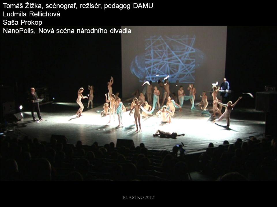 32 Tomáš Žižka, scénograf, režisér, pedagog DAMU Ludmila Rellichová Saša Prokop NanoPolis, Nová scéna národního divadla PLASTKO 2012