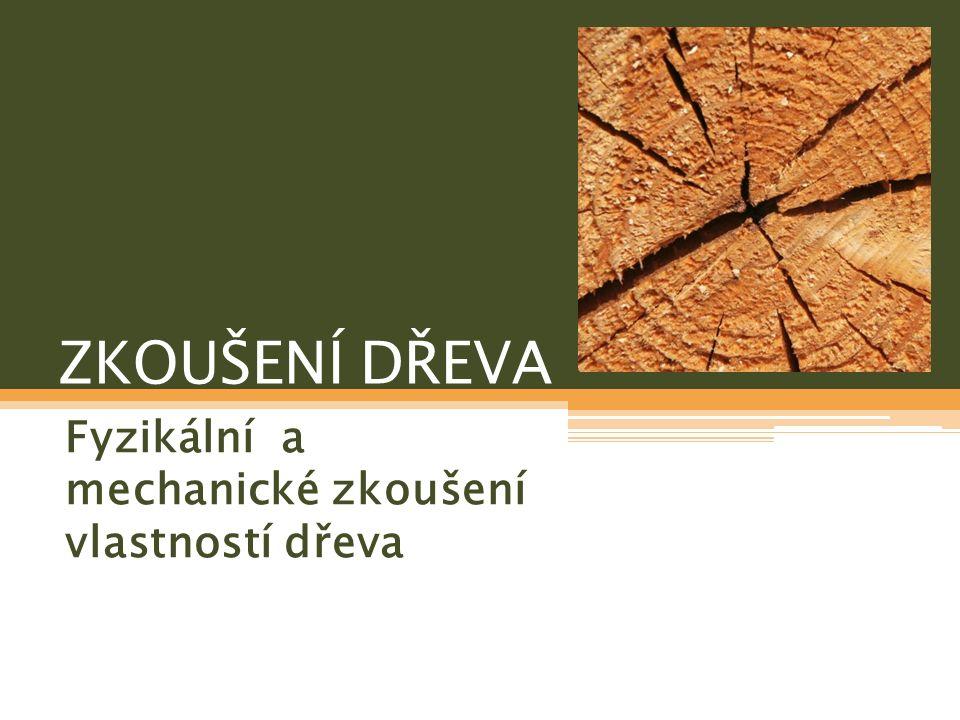 ZKOUŠENÍ DŘEVA Fyzikální a mechanické zkoušení vlastností dřeva