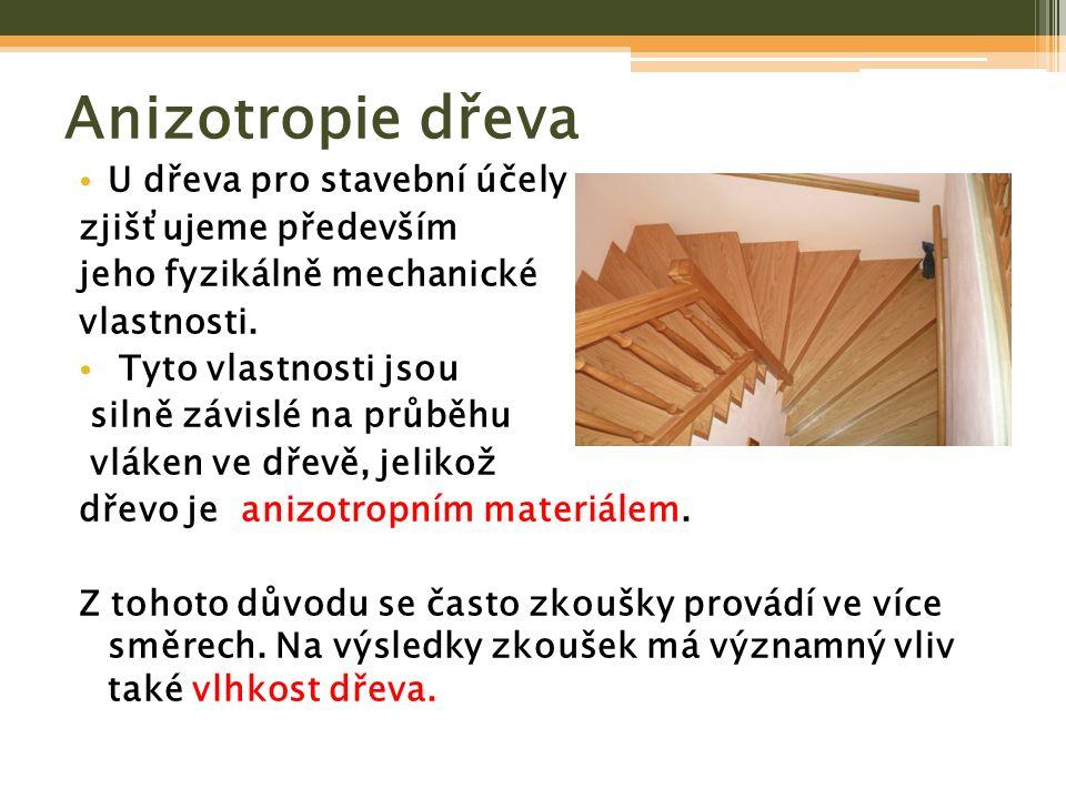 Anizotropie dřeva U dřeva pro stavební účely zjišťujeme především jeho fyzikálně mechanické vlastnosti. Tyto vlastnosti jsou silně závislé na průběhu