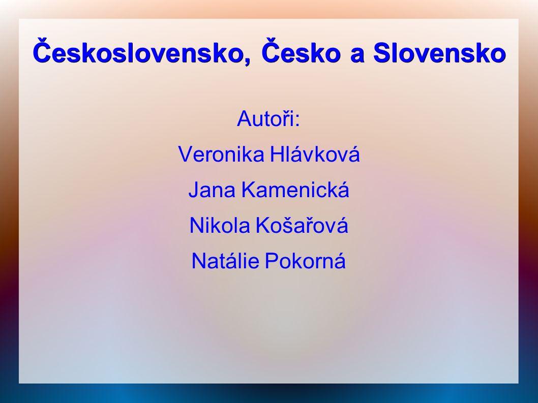 Československo, Česko a Slovensko Autoři: Veronika Hlávková Jana Kamenická Nikola Košařová Natálie Pokorná