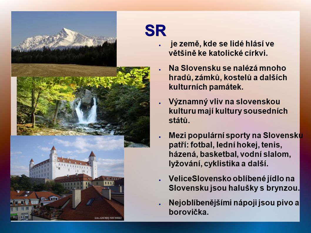 SR ● je země, kde se lidé hlásí ve většině ke katolické církvi. ● Na Slovensku se nalézá mnoho hradů, zámků, kostelů a dalších kulturních památek. ● V