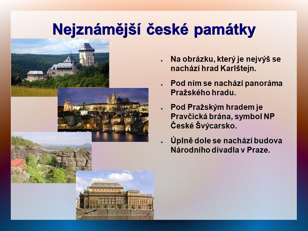 Nejznámější české památky ● Na obrázku, který je nejvýš se nachází hrad Karlštejn. ● Pod ním se nachází panoráma Pražského hradu. ● Pod Pražským hrade