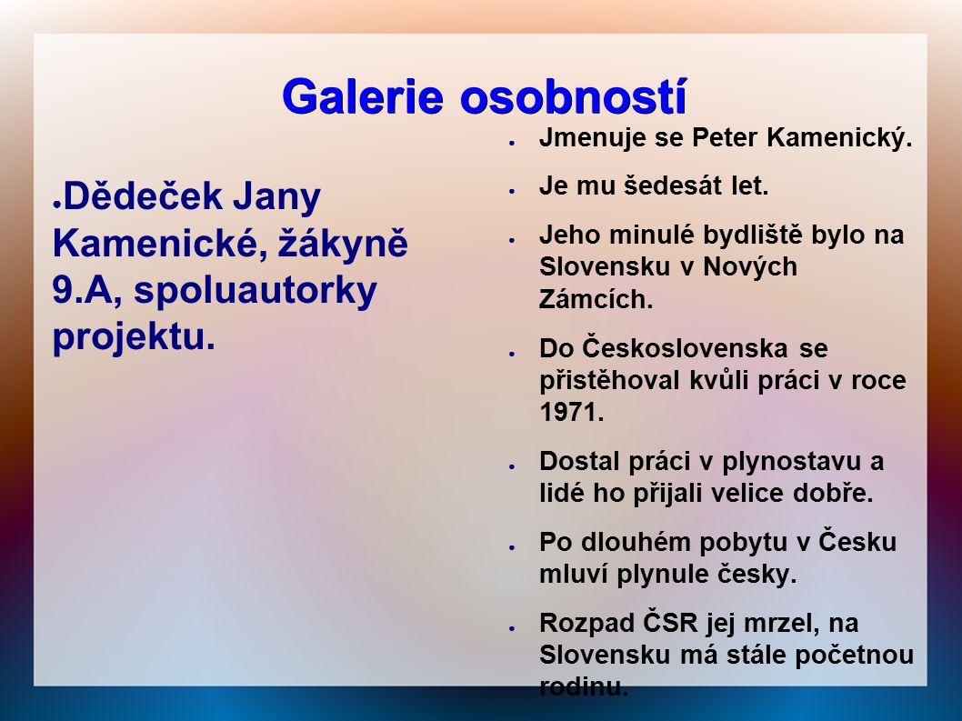 Galerie osobností ● Dědeček Jany Kamenické, žákyně 9.A, spoluautorky projektu. ● Jmenuje se Peter Kamenický. ● Je mu šedesát let. ● Jeho minulé bydliš