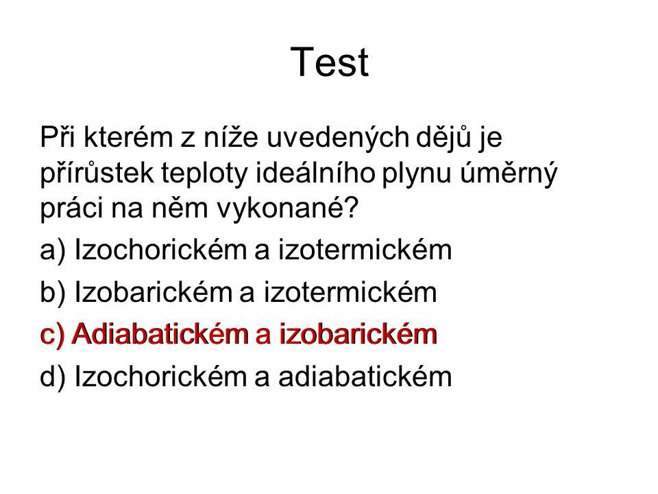 Test Při kterém z níže uvedených dějů je přírůstek teploty ideálního plynu úměrný práci na něm vykonané? a) Izochorickém a izotermickém b) Izobarickém