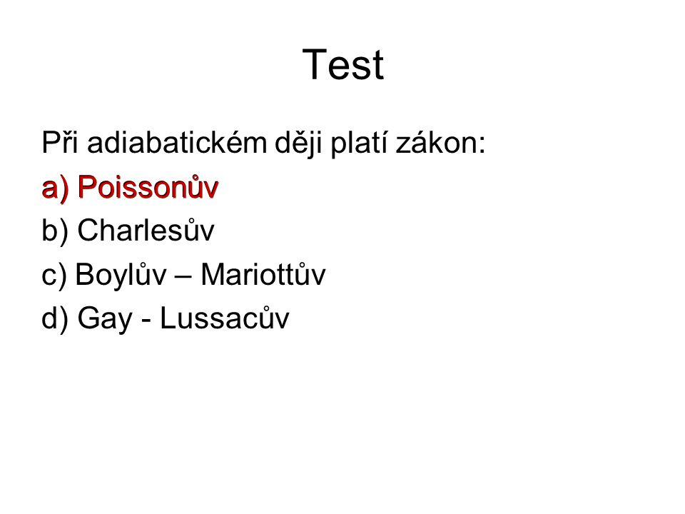 Test Při adiabatickém ději platí zákon: a) Poissonův b) Charlesův c) Boylův – Mariottův d) Gay - Lussacův a) Poissonův
