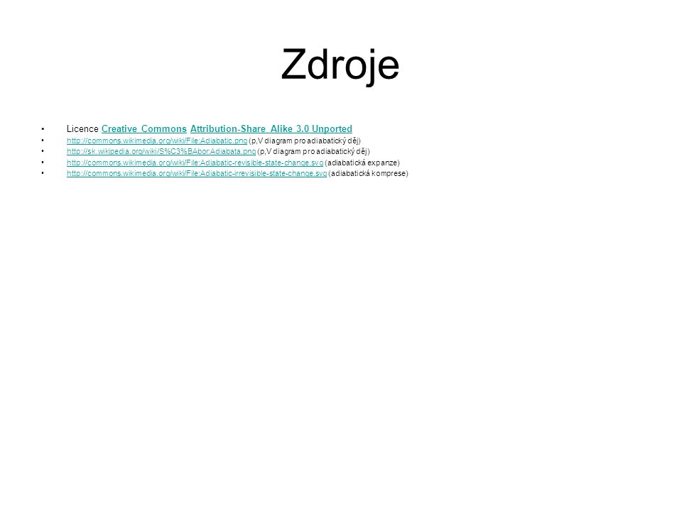 Zdroje Licence Creative Commons Attribution-Share Alike 3.0 UnportedCreative CommonsAttribution-Share Alike 3.0 Unported http://commons.wikimedia.org/wiki/File:Adiabatic.png (p,V diagram pro adiabatický děj)http://commons.wikimedia.org/wiki/File:Adiabatic.png http://sk.wikipedia.org/wiki/S%C3%BAbor:Adiabata.png (p,V diagram pro adiabatický děj)http://sk.wikipedia.org/wiki/S%C3%BAbor:Adiabata.png http://commons.wikimedia.org/wiki/File:Adjabatic-revisible-state-change.svg (adiabatická expanze)http://commons.wikimedia.org/wiki/File:Adjabatic-revisible-state-change.svg http://commons.wikimedia.org/wiki/File:Adiabatic-irrevisible-state-change.svg (adiabatická komprese)http://commons.wikimedia.org/wiki/File:Adiabatic-irrevisible-state-change.svg