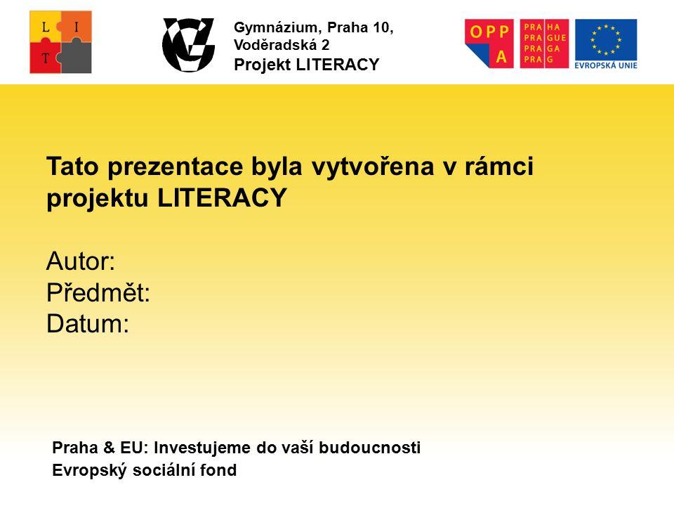 Praha & EU: Investujeme do vaší budoucnosti Evropský sociální fond Tato prezentace byla vytvořena v rámci projektu LITERACY Autor: Předmět: Datum: Gymnázium, Praha 10, Voděradská 2 Projekt LITERACY