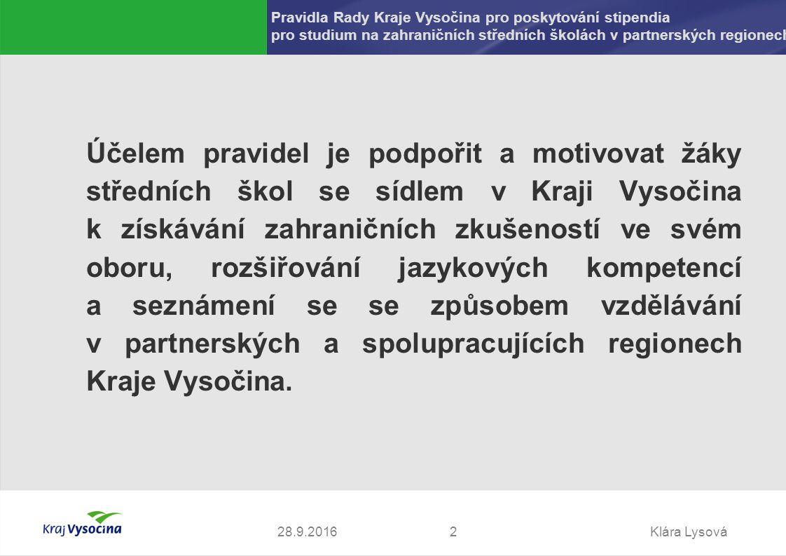 Klára Lysová228.9.2016 Pravidla Rady Kraje Vysočina pro poskytování stipendia pro studium na zahraničních středních školách v partnerských regionech Účelem pravidel je podpořit a motivovat žáky středních škol se sídlem v Kraji Vysočina k získávání zahraničních zkušeností ve svém oboru, rozšiřování jazykových kompetencí a seznámení se se způsobem vzdělávání v partnerských a spolupracujících regionech Kraje Vysočina.