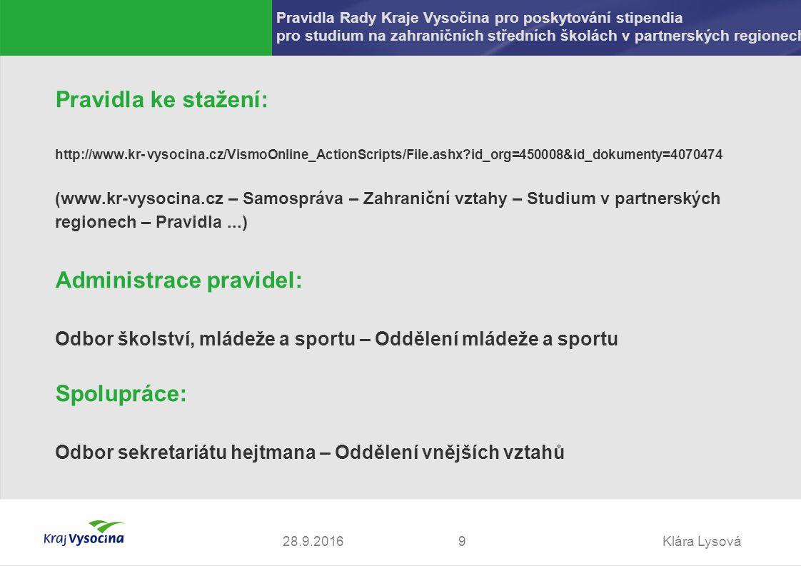 Klára Lysová928.9.2016 Pravidla ke stažení: http://www.kr- vysocina.cz/VismoOnline_ActionScripts/File.ashx?id_org=450008&id_dokumenty=4070474 (www.kr-vysocina.cz – Samospráva – Zahraniční vztahy – Studium v partnerských regionech – Pravidla...) Administrace pravidel: Odbor školství, mládeže a sportu – Oddělení mládeže a sportu Spolupráce: Odbor sekretariátu hejtmana – Oddělení vnějších vztahů Pravidla Rady Kraje Vysočina pro poskytování stipendia pro studium na zahraničních středních školách v partnerských regionech