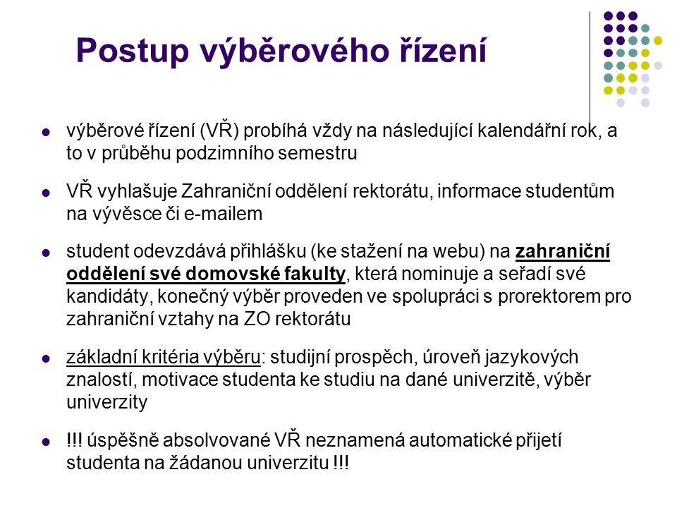Přihlášení do výběrového řízení Součástí přihlášky je: FORMULÁŘ PŘIHLÁŠKY s fotografií (ke stažení na webových stránkách) STRUKTUROVANÝ ŽIVOTOPIS v jazyce, ve kterém se bude studovat a českém jazyce MOTIVAČNÍ DOPIS v jazyce, ve kterém se bude studovat a českém jazyce DOKLAD O STUDIJNÍCH VÝSLEDCÍCH v anglickém jazyce ( Transcript of records ) JAZYKOVÉ TESTY (CERTIFIKÁTY) další (u freemover přihlášky nutno doložit doklad o přijetí na univerzitu; u studentů doktorského studia nutno doložit souhlas školitele) Student smí podat až 3 přihlášky na různé univerzity, které musí být seřazené dle priorit studenta