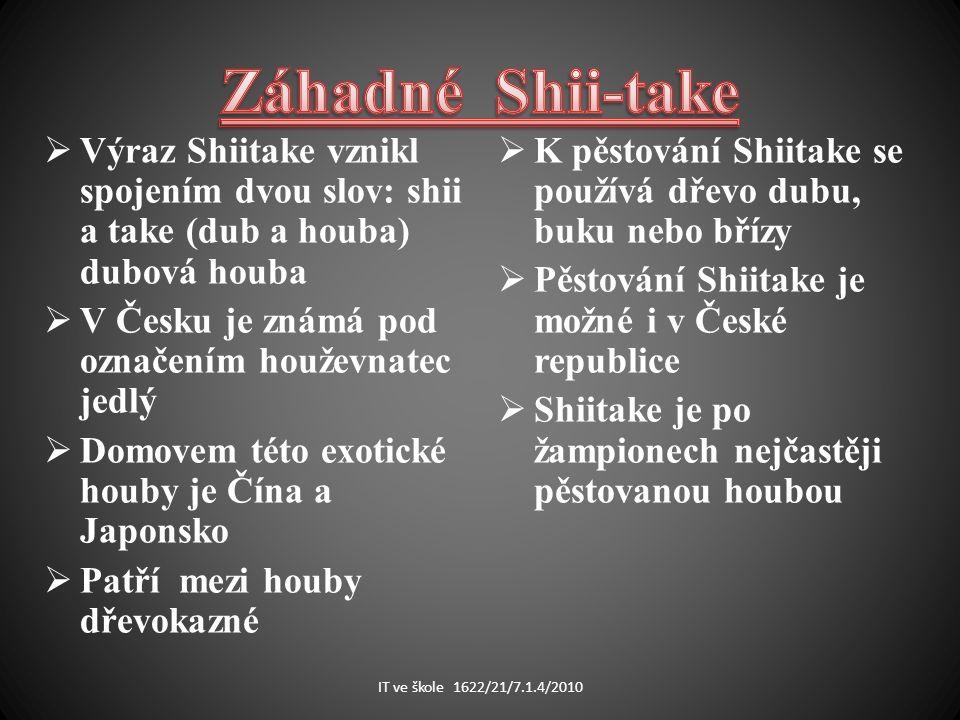  Výraz Shiitake vznikl spojením dvou slov: shii a take (dub a houba) dubová houba  V Česku je známá pod označením houževnatec jedlý  Domovem této exotické houby je Čína a Japonsko  Patří mezi houby dřevokazné  K pěstování Shiitake se používá dřevo dubu, buku nebo břízy  Pěstování Shiitake je možné i v České republice  Shiitake je po žampionech nejčastěji pěstovanou houbou IT ve škole 1622/21/7.1.4/2010