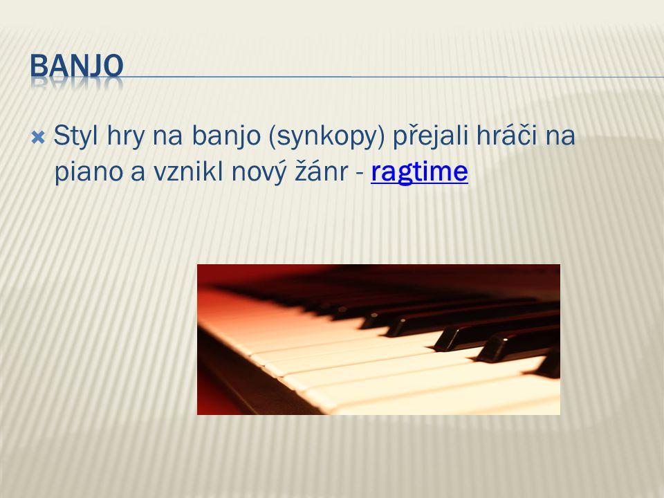  Styl hry na banjo (synkopy) přejali hráči na piano a vznikl nový žánr - ragtimeragtime