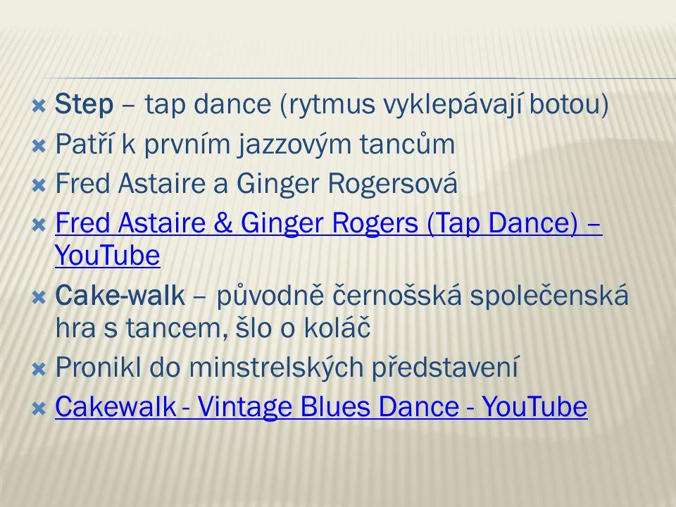  Step – tap dance (rytmus vyklepávají botou)  Patří k prvním jazzovým tancům  Fred Astaire a Ginger Rogersová  Fred Astaire & Ginger Rogers (Tap Dance) – YouTube Fred Astaire & Ginger Rogers (Tap Dance) – YouTube  Cake-walk – původně černošská společenská hra s tancem, šlo o koláč  Pronikl do minstrelských představení  Cakewalk - Vintage Blues Dance - YouTube Cakewalk - Vintage Blues Dance - YouTube