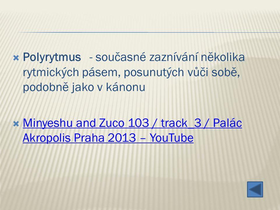  Polyrytmus - současné zaznívání několika rytmických pásem, posunutých vůči sobě, podobně jako v kánonu  Minyeshu and Zuco 103 / track_3 / Palác Akropolis Praha 2013 – YouTube Minyeshu and Zuco 103 / track_3 / Palác Akropolis Praha 2013 – YouTube