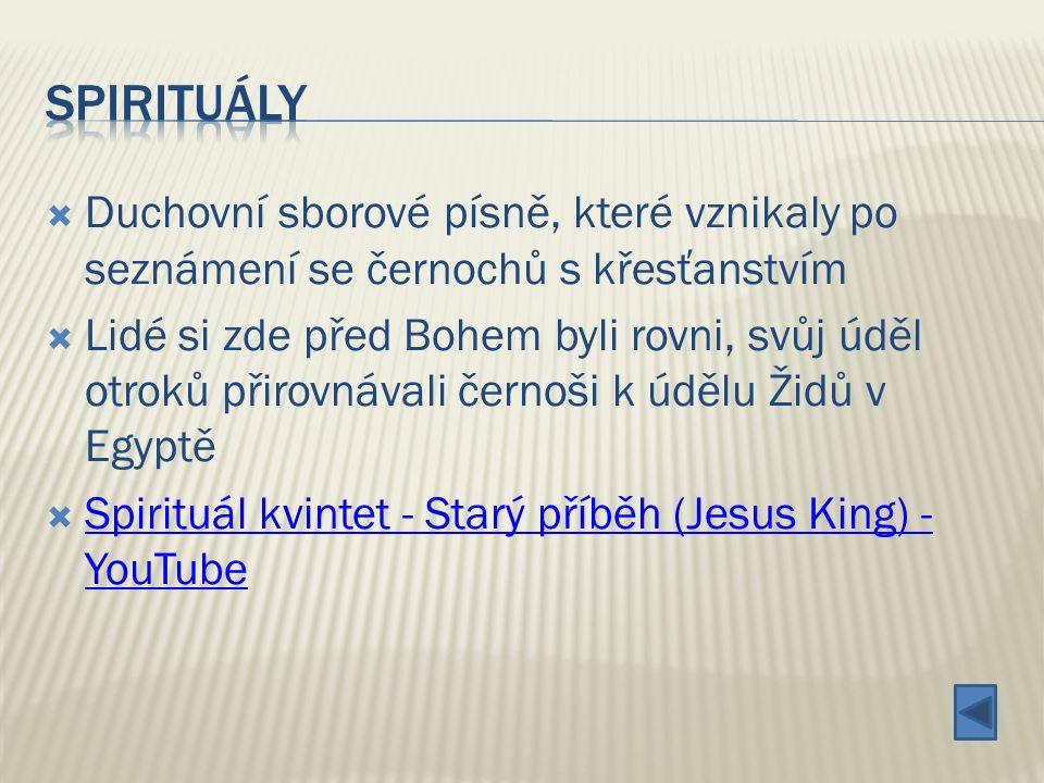  Duchovní sborové písně, které vznikaly po seznámení se černochů s křesťanstvím  Lidé si zde před Bohem byli rovni, svůj úděl otroků přirovnávali černoši k údělu Židů v Egyptě  Spirituál kvintet - Starý příběh (Jesus King) - YouTube Spirituál kvintet - Starý příběh (Jesus King) - YouTube