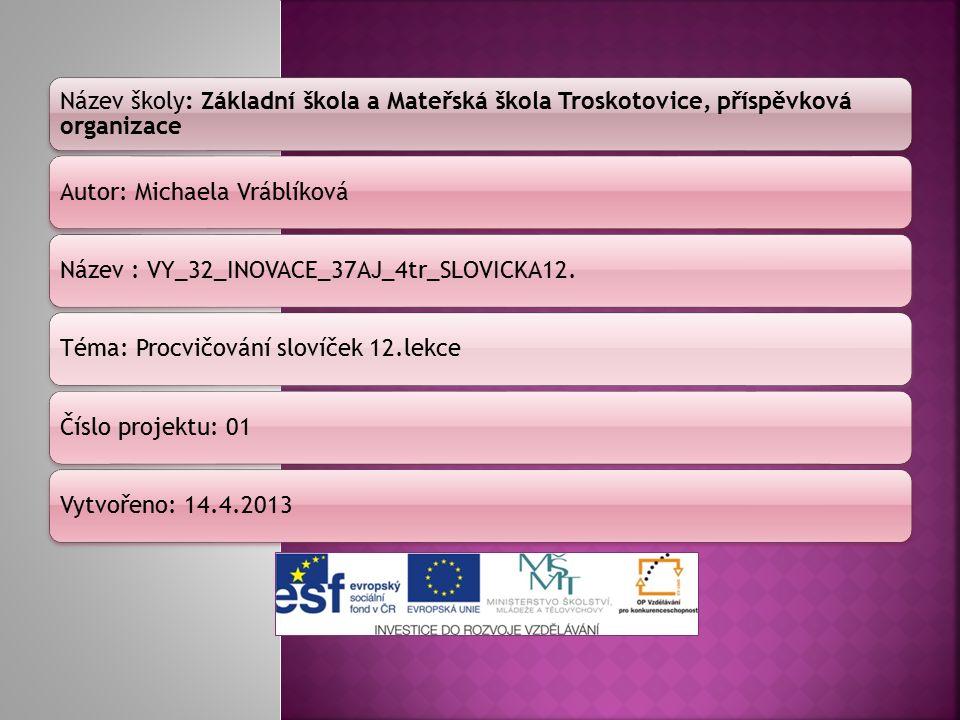 Název školy: Základní škola a Mateřská škola Troskotovice, příspěvková organizace Autor: Michaela VráblíkováNázev : VY_32_INOVACE_37AJ_4tr_SLOVICKA12.