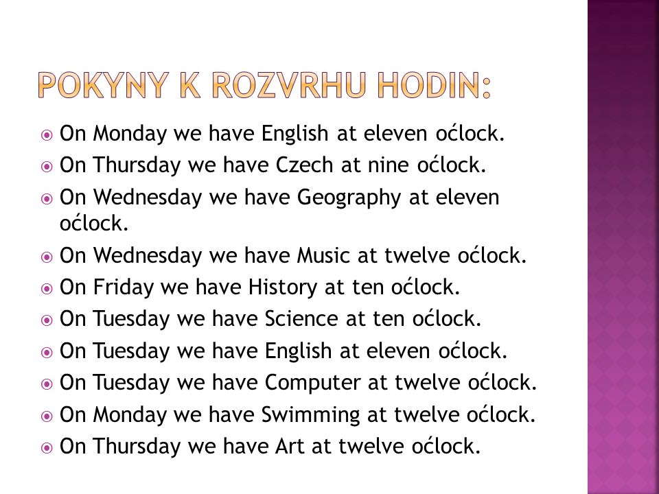 On Monday we have English at eleven oćlock.  On Thursday we have Czech at nine oćlock.  On Wednesday we have Geography at eleven oćlock.  On Wedn