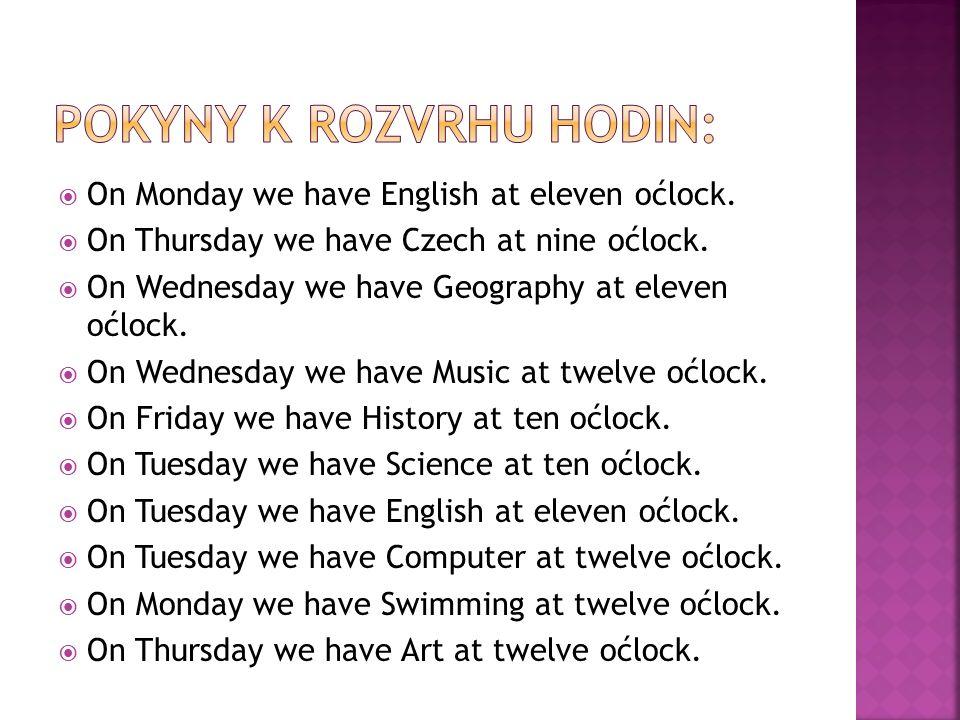 9:0010:0011:0012:00 monday CzechMaths English Swimming tuesday Maths Science English Computer wednesd ay CzechMaths Geography Music thursday CzechMathsMusicArt friday Czech History Art English