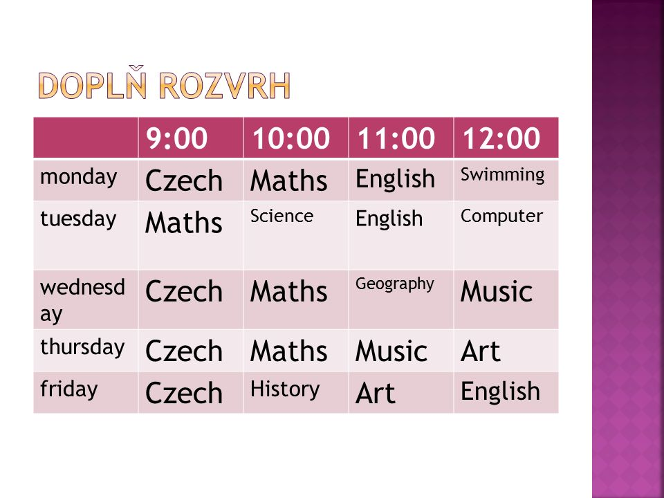 9:0010:0011:0012:00 monday CzechMaths English Swimming tuesday Maths Science English Computer wednesd ay CzechMaths Geography Music thursday CzechMath