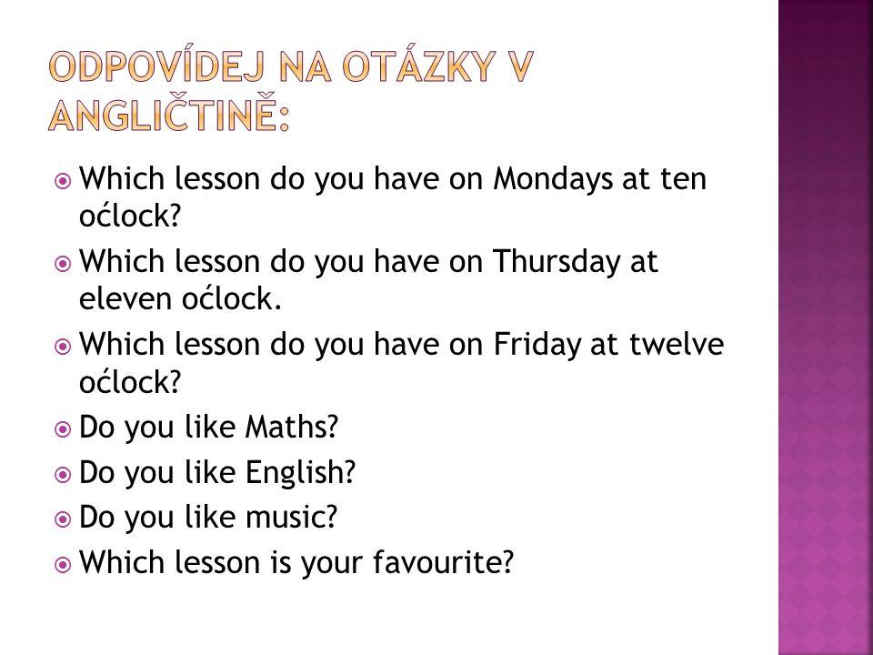  My máme tělocvik v deset hodin. V pondělí máme matematiku.