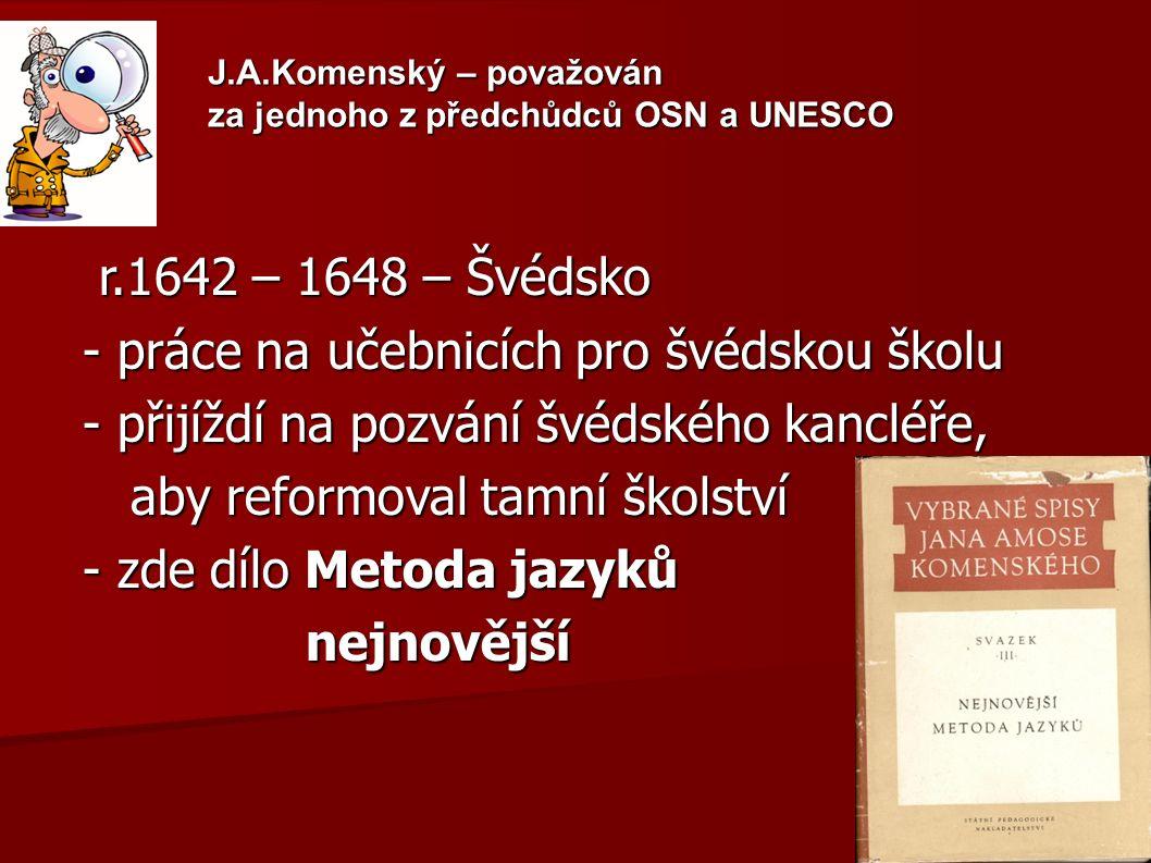 J.A.Komenský – považován za jednoho z předchůdců OSN a UNESCO r.1642 – 1648 – Švédsko r.1642 – 1648 – Švédsko - práce na učebnicích pro švédskou školu - přijíždí na pozvání švédského kancléře, aby reformoval tamní školství aby reformoval tamní školství - zde dílo Metoda jazyků nejnovější nejnovější