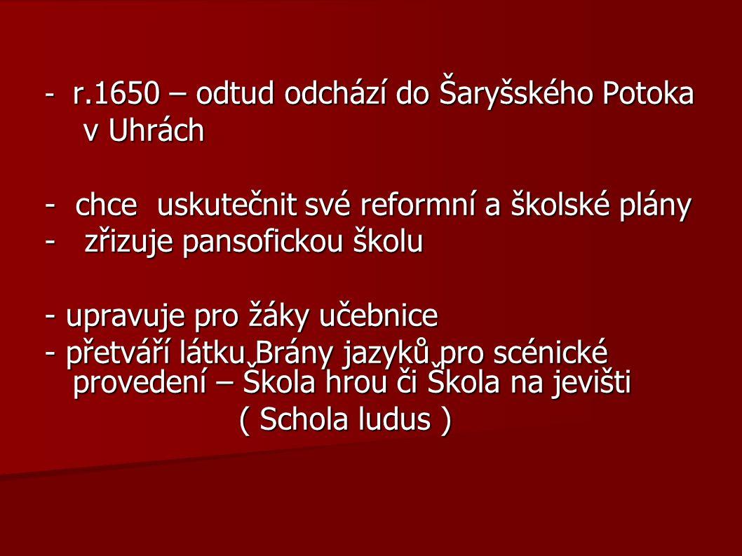 - r.1650 – odtud odchází do Šaryšského Potoka v Uhrách v Uhrách - chce uskutečnit své reformní a školské plány - zřizuje pansofickou školu - upravuje pro žáky učebnice - přetváří látku Brány jazyků pro scénické provedení – Škola hrou či Škola na jevišti ( Schola ludus ) ( Schola ludus )