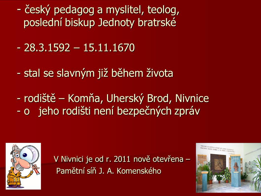 - český pedagog a myslitel, teolog, poslední biskup Jednoty bratrské - 28.3.1592 – 15.11.1670 - stal se slavným již během života - rodiště – Komňa, Uherský Brod, Nivnice - o jeho rodišti není bezpečných zpráv V Nivnici je od r.