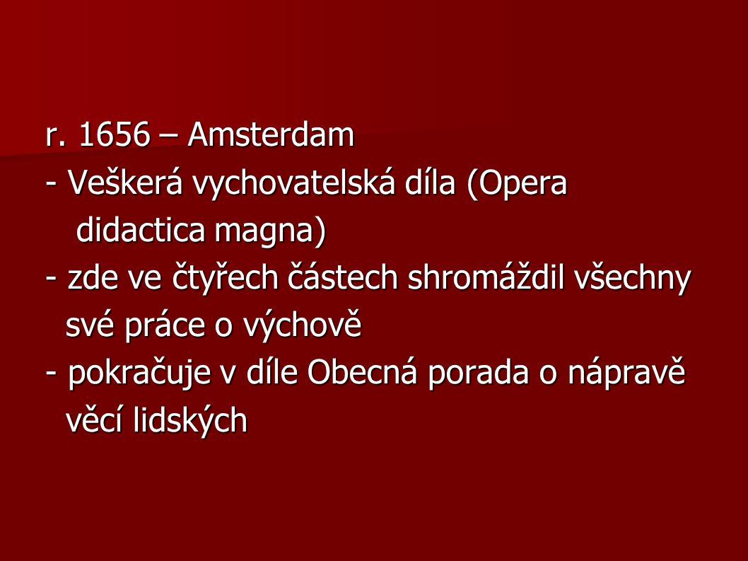 r. 1656 – Amsterdam - Veškerá vychovatelská díla (Opera didactica magna) didactica magna) - zde ve čtyřech částech shromáždil všechny své práce o vých