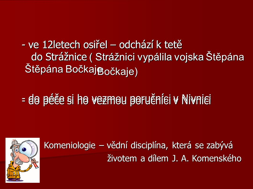 Použitá literatura a zdroje Použitá literatura a zdroje http://www.dobre-knihy.cz/autori/jan-amos-komensky.html http://texty.citanka.cz/komensky/ http://www.jakomensky.estranky.cz/clanky/zivotopis-wikipedia/amoskomensky.html http://www.phv-dialyse.de/herborn/feriendialyse-in-herborn/ http://www.ceska-konference.cz/obecna-porada/jan-amos-komensky- obecna-porada-panaugia http://www.prerovmuzeum.cz/zamek-prerov/aktuality/archiv-aktualit/lektorsky-program- skola-hrou-aneb-komenskeho-skolni-divadlo http://www.radio.cz/cz/rubrika/udalosti/budoucnost-pamatniku-komenskeho-v- naardenu-potvrdila-smlouva http :// thefamousfrugalista.wordpress.com/2011/11/01/famous-frugalista-find-of- the-week-2/magnifying-glass-6 / http://www.nivnice.cz/turisticke-cile-a-zajimavosti / http://cit.uniba.sk/vzdelavanie/jak/jak6f.html http://www.bellum.cz/bitva-na-bile-hore.html http://www.radio.cz/cz/static/jan-amos-komensky/pedagogika http://www.najduzbozi.cz/hledat/komensk%C3%BD-+orbis+pictus/od-nezadano/do- nezadano/radit-dle-nejlepsi-shody/