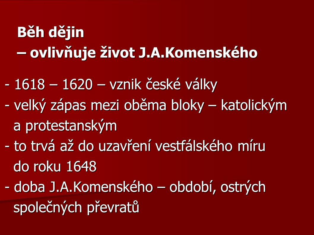 Běh dějin Běh dějin – ovlivňuje život J.A.Komenského – ovlivňuje život J.A.Komenského - 1618 – 1620 – vznik české války - velký zápas mezi oběma bloky – katolickým a protestanským a protestanským - to trvá až do uzavření vestfálského míru do roku 1648 do roku 1648 - doba J.A.Komenského – období, ostrých společných převratů společných převratů