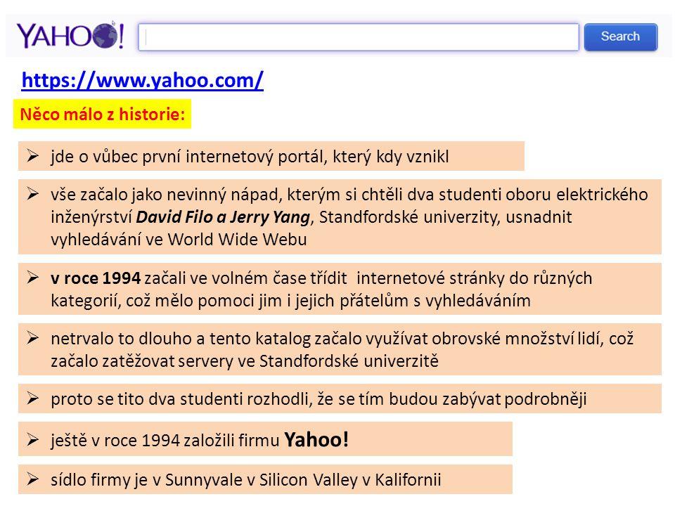 https://www.yahoo.com/  jde o vůbec první internetový portál, který kdy vznikl  vše začalo jako nevinný nápad, kterým si chtěli dva studenti oboru elektrického inženýrství David Filo a Jerry Yang, Standfordské univerzity, usnadnit vyhledávání ve World Wide Webu  v roce 1994 začali ve volném čase třídit internetové stránky do různých kategorií, což mělo pomoci jim i jejich přátelům s vyhledáváním  netrvalo to dlouho a tento katalog začalo využívat obrovské množství lidí, což začalo zatěžovat servery ve Standfordské univerzitě  proto se tito dva studenti rozhodli, že se tím budou zabývat podrobněji Něco málo z historie:  ještě v roce 1994 založili firmu Yahoo.