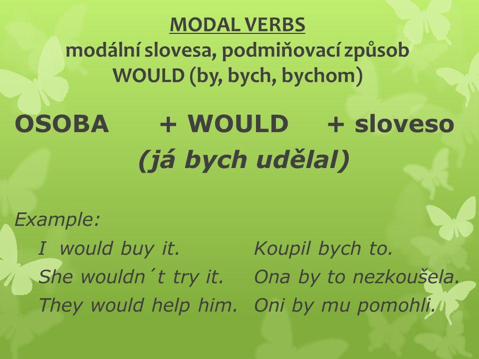 MODAL VERBS modální slovesa, podmiňovací způsob WOULD (by, bych, bychom) OSOBA+ WOULD + sloveso (já bych udělal) Example: I would buy it.