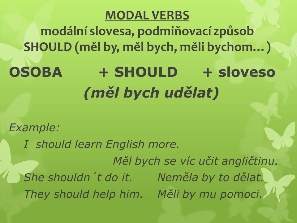 MODAL VERBS modální slovesa, podmiňovací způsob SHOULD (měl by, měl bych, měli bychom…) OSOBA+ SHOULD + sloveso (měl bych udělat) Example: I should learn English more.