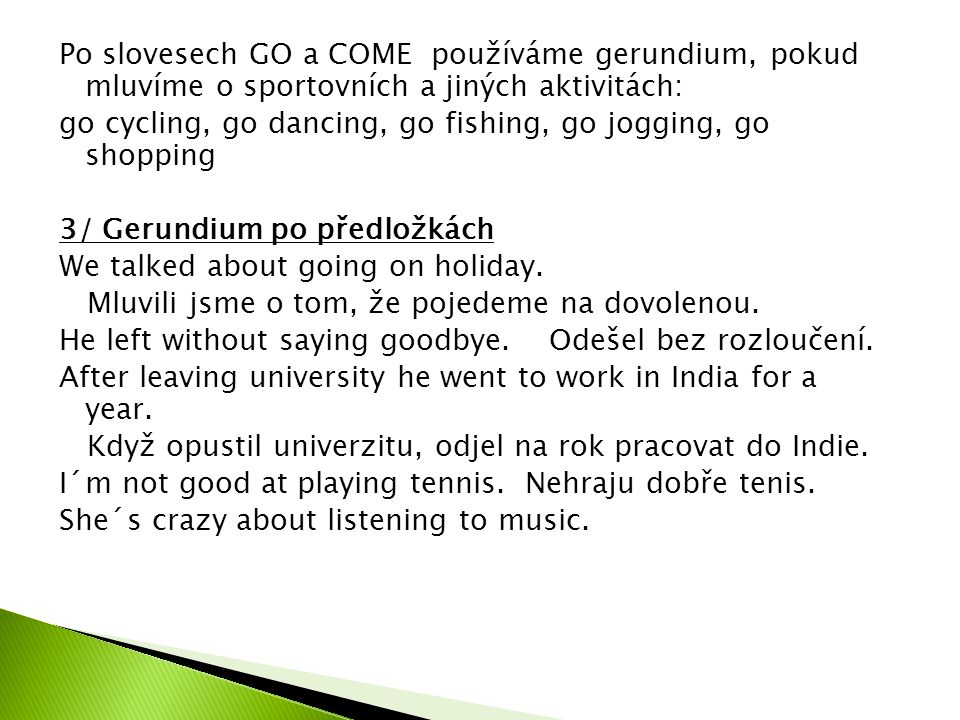 Po slovesech GO a COME používáme gerundium, pokud mluvíme o sportovních a jiných aktivitách: go cycling, go dancing, go fishing, go jogging, go shopping 3/ Gerundium po předložkách We talked about going on holiday.