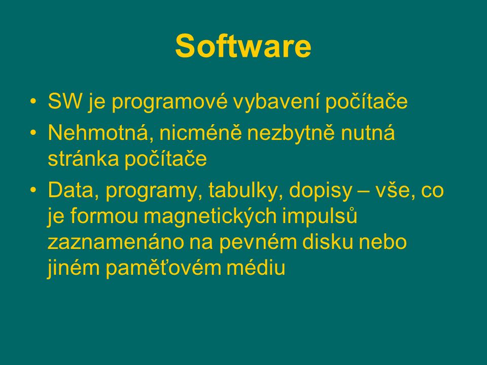 Software SW je programové vybavení počítače Nehmotná, nicméně nezbytně nutná stránka počítače Data, programy, tabulky, dopisy – vše, co je formou magnetických impulsů zaznamenáno na pevném disku nebo jiném paměťovém médiu
