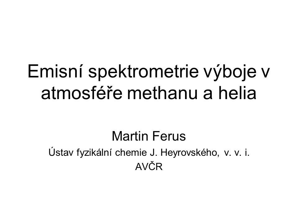 Emisní spektrometrie výboje v atmosféře methanu a helia Martin Ferus Ústav fyzikální chemie J.