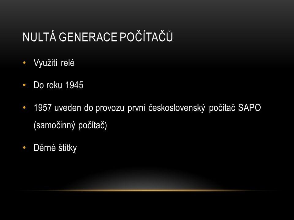 NULTÁ GENERACE POČÍTAČŮ Využití relé Do roku 1945 1957 uveden do provozu první československý počítač SAPO (samočinný počítač) Děrné štítky