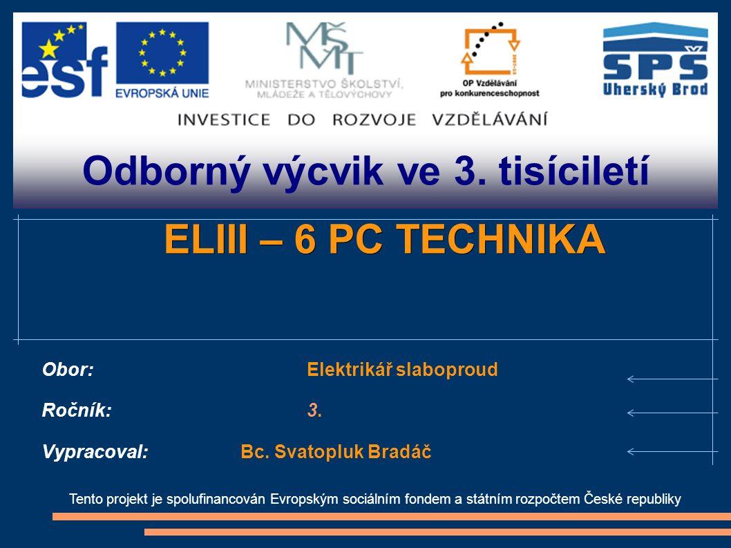 Odborný výcvik ve 3. tisíciletí Tento projekt je spolufinancován Evropským sociálním fondem a státním rozpočtem České republiky ELIII – 6 PC TECHNIKA