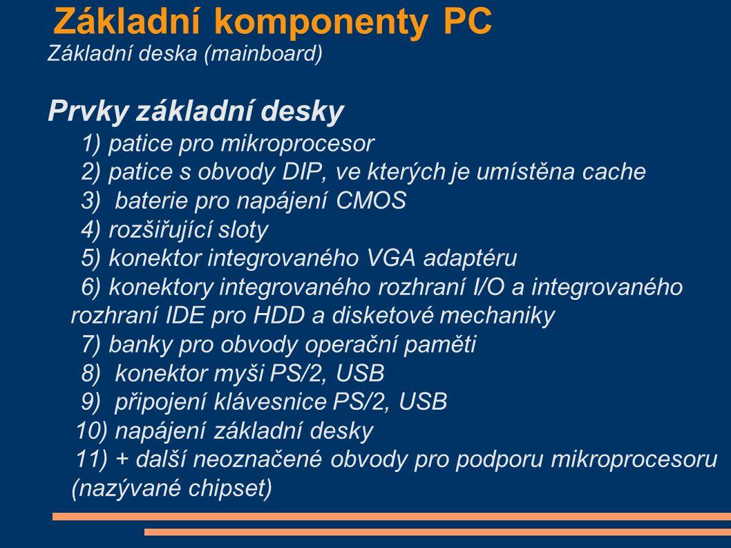 Základní komponenty PC Základní deska (mainboard) Prvky základní desky 1) patice pro mikroprocesor 2) patice s obvody DIP, ve kterých je umístěna cache 3) baterie pro napájení CMOS 4) rozšiřující sloty 5) konektor integrovaného VGA adaptéru 6) konektory integrovaného rozhraní I/O a integrovaného rozhraní IDE pro HDD a disketové mechaniky 7) banky pro obvody operační paměti 8) konektor myši PS/2, USB 9) připojení klávesnice PS/2, USB 10) napájení základní desky 11) + další neoznačené obvody pro podporu mikroprocesoru (nazývané chipset)