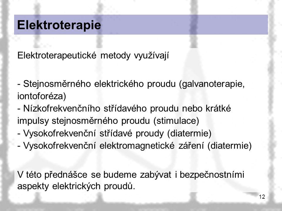 12 Elektroterapie Elektroterapeutické metody využívají - Stejnosměrného elektrického proudu (galvanoterapie, iontoforéza) - Nízkofrekvenčního střídavého proudu nebo krátké impulsy stejnosměrného proudu (stimulace) - Vysokofrekvenční střídavé proudy (diatermie) - Vysokofrekvenční elektromagnetické záření (diatermie) V této přednášce se budeme zabývat i bezpečnostními aspekty elektrických proudů.