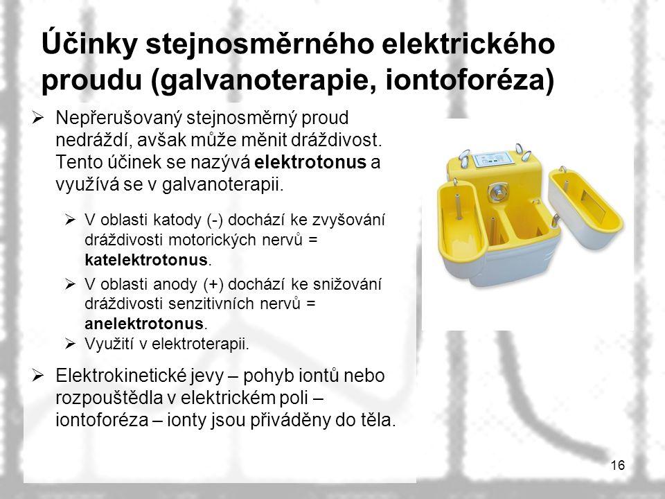 16 Účinky stejnosměrného elektrického proudu (galvanoterapie, iontoforéza)  Nepřerušovaný stejnosměrný proud nedráždí, avšak může měnit dráždivost.