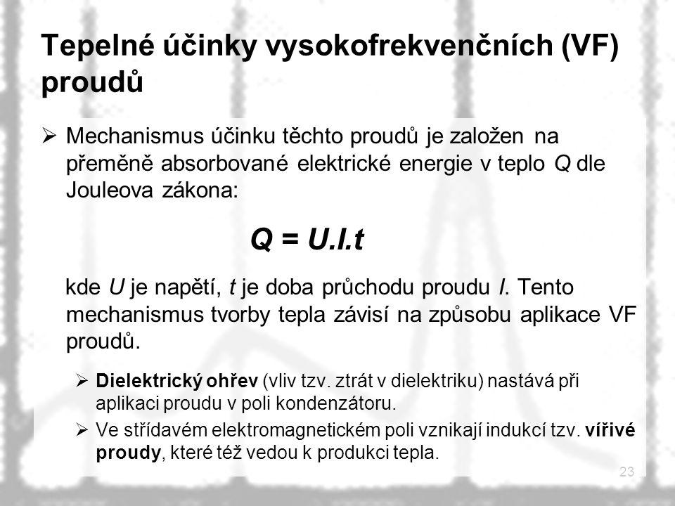 23 Tepelné účinky vysokofrekvenčních (VF) proudů  Mechanismus účinku těchto proudů je založen na přeměně absorbované elektrické energie v teplo Q dle Jouleova zákona: Q = U.I.t kde U je napětí, t je doba průchodu proudu I.