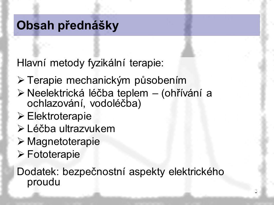 3 Obsah přednášky Hlavní metody fyzikální terapie:  Terapie mechanickým působením  Neelektrická léčba teplem – (ohřívání a ochlazování, vodoléčba)  Elektroterapie  Léčba ultrazvukem  Magnetoterapie  Fototerapie Dodatek: bezpečnostní aspekty elektrického proudu