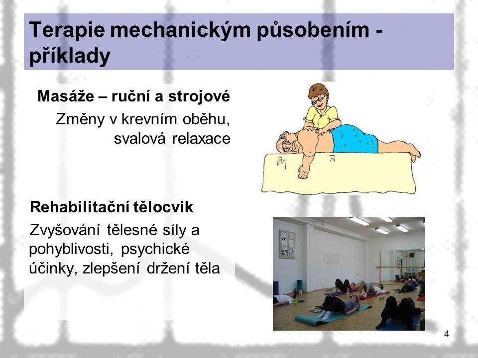 4 Terapie mechanickým působením - příklady Masáže – ruční a strojové Změny v krevním oběhu, svalová relaxace Rehabilitační tělocvik Zvyšování tělesné síly a pohyblivosti, psychické účinky, zlepšení držení těla