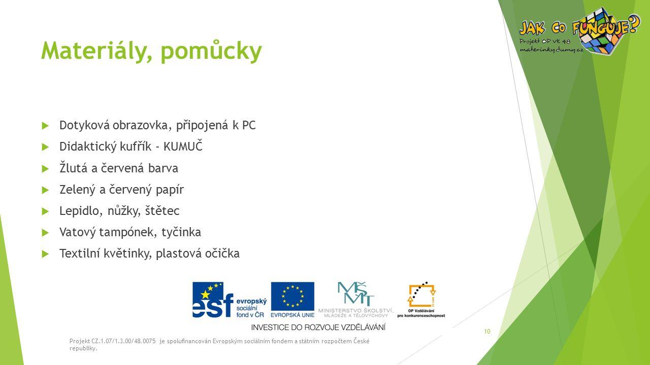 Materiály, pomůcky  Dotyková obrazovka, připojená k PC  Didaktický kufřík - KUMUČ  Žlutá a červená barva  Zelený a červený papír  Lepidlo, nůžky, štětec  Vatový tampónek, tyčinka  Textilní květinky, plastová očička Projekt CZ.1.07/1.3.00/48.0075 je spolufinancován Evropským sociálním fondem a státním rozpočtem České republiky.