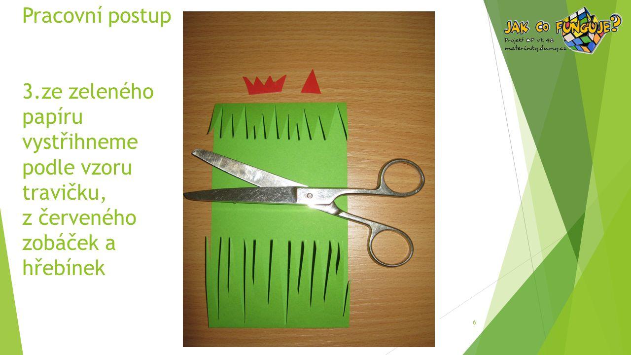 Pracovní postup 3.ze zeleného papíru vystřihneme podle vzoru travičku, z červeného zobáček a hřebínek 6