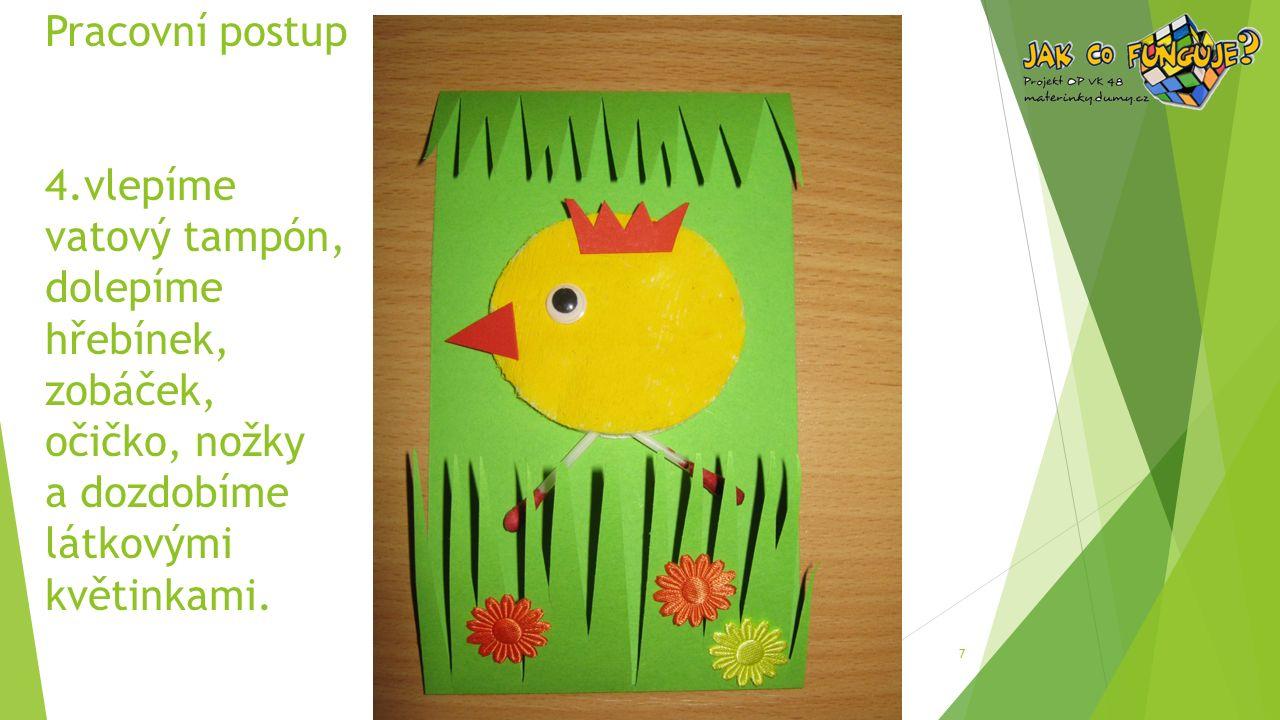 Pracovní postup 4.vlepíme vatový tampón, dolepíme hřebínek, zobáček, očičko, nožky a dozdobíme látkovými květinkami.