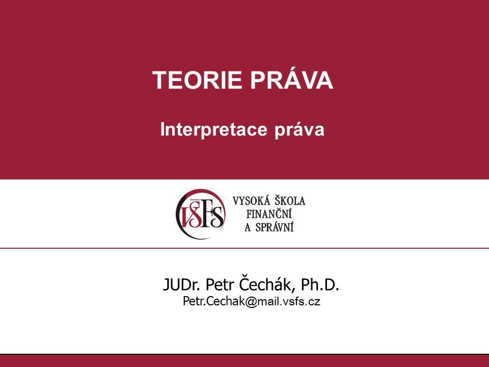 TEORIE PRÁVA Interpretace práva JUDr. Petr Čechák, Ph.D. Petr.Cechak @mail.vsfs.cz