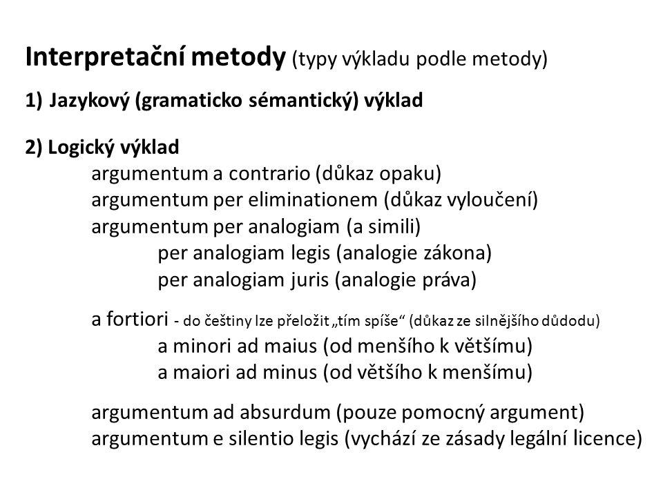 """Interpretační metody (typy výkladu podle metody) 1)Jazykový (gramaticko sémantický) výklad 2) Logický výklad argumentum a contrario (důkaz opaku) argumentum per eliminationem (důkaz vyloučení) argumentum per analogiam (a simili) per analogiam legis (analogie zákona) per analogiam juris (analogie práva) a fortiori - do češtiny lze přeložit """"tím spíše (důkaz ze silnějšího důdodu) a minori ad maius (od menšího k většímu) a maiori ad minus (od většího k menšímu) argumentum ad absurdum (pouze pomocný argument) argumentum e silentio legis (vychází ze zásady legální l icence)"""